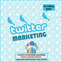 Twitter Marketing: 33 Ways to Get More Followers, Reach More People and Make More Money with Twitter (       UNABRIDGED) by Bradley Blair Narrated by Patrick Bennett