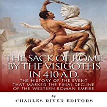 The Sack of Rome by the Visigoths in 410 A.D.: The History of the Event that Marked the Final Decline of the Western Roman Empire (       UNABRIDGED) by Charles River Editors Narrated by Sallie Downing