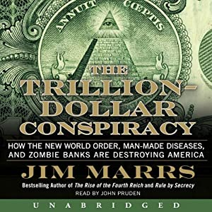 The Trillion-Dollar Conspiracy Unabridged: How the New World Order, Man-Made Diseases, and Zombie Banks Are Destroying America | [Jim Marrs]