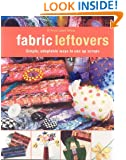 Fabric Leftovers: Simple, Adaptable Ways to Use Up Scraps