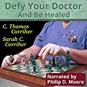 Defy Your Doctor and Be Healed Audiobook by C. Thomas Corriher, Sarah Cain Corriher Narrated by Philip D. Moore