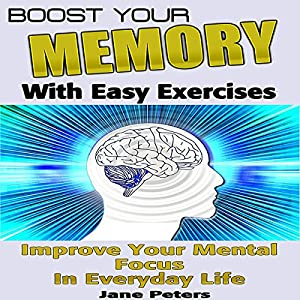 Boost Your Memory with Easy Exercises - Improve Your Mental Focus in Everyday Life Audiobook