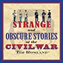 Strange and Obscure Stories of the Civil War (       UNABRIDGED) by Tim Rowland Narrated by Fred Sanders