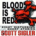 Blood Is Red: Eight Disturbing Short Stories: The Color Series (       UNABRIDGED) by Scott Sigler Narrated by Scott Sigler