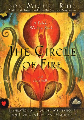 The Circle of Fire: Inspiration and Guided Meditations for Living in Love and Happiness (Prayers: A Communion with Our Creator) (Toltec Wisdom Books) PDF