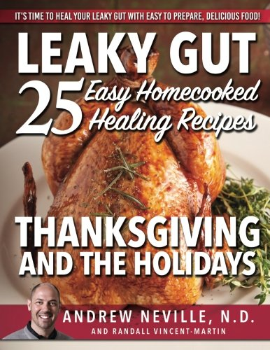Leaky Gut: 25 Easy Homecooked Healing Recipes For Thanksgiving & The Holidays: It's Time To Heal Your Leaky Gut With Easy To Prepare, Delicious Food! by Andrew Neville ND, Randall Vincent-Martin