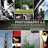 Photography 4.0: A Teaching Guide for the 21st Century: Educators Share Thoughts and Assignments