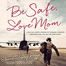 Be Safe, Love Mom: A Military Mom's Stories of Courage, Comfort, and Surviving Life on the Home Front (       UNABRIDGED) by Elaine Lowry Brye Narrated by Susan Boyce