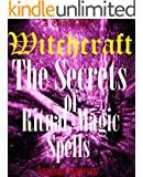 WITCHCRAFT: The Definitive Guide To The Secrets of Witchcraft,   Ritual, Magick & Spells.: The Secrets of Witchcraft, Rituals, Magic & Spells. (Magic & Spells WItchcraft Book 1)