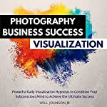 Photography Business Success Visualization: Powerful Daily Visualization Hypnosis to Condition Your Subconsious Mind to Achieve the Ultimate Success | Will Johnson Jr.