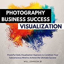 Photography Business Success Visualization: Powerful Daily Visualization Hypnosis to Condition Your Subconsious Mind to Achieve the Ultimate Success | Livre audio Auteur(s) : Will Johnson Jr. Narrateur(s) : David Deighton, Robert Gazy