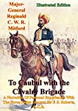 To Caubul with the Cavalry Brigade: A Narrative Of Personal Experiences With The Force Under General Sir F. S. Roberts, G.C.B. [Illustrated Edition]