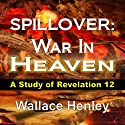 Spillover: War In Heaven: A Study of Revelation 12 (       UNABRIDGED) by Wallace Henley Narrated by Andrew Bowersock