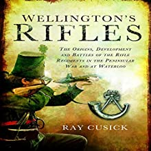 Wellington's Rifles: The Origins, Development, and Battles of the Rifle Regiments in the Peninsular War and at Waterloo (       UNABRIDGED) by Ray Cusick Narrated by Matt Davies