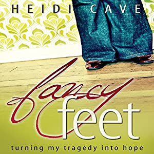 Fancy Feet: Turning My Tragedy into Hope | [Heidi Cave]
