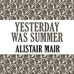 Yesterday Was Summer | Alistair Mair