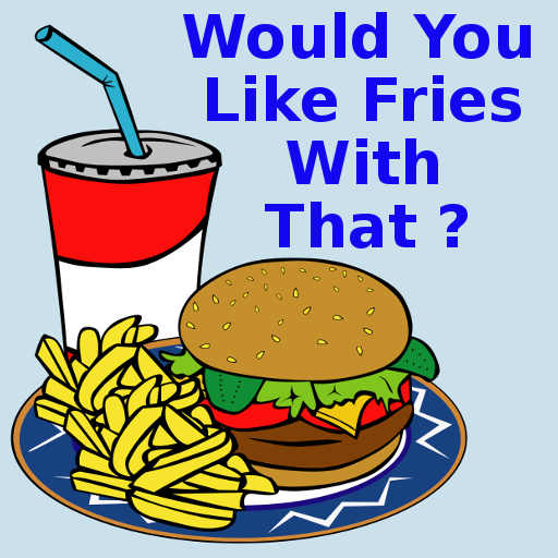 Would You Like Fries With That ?