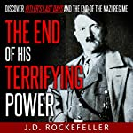 The End of His Terrifying Power: Discover Hitler's Last Days and the End of the Nazi Regime | J.D. Rockefeller