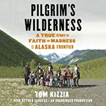 Pilgrim's Wilderness: A True Story of Faith and Madness on the Alaska Frontier (       UNABRIDGED) by Tom Kizzia Narrated by Fred Sanders