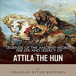 Legends of the Ancient World: The Life and Legacy of Attila the Hun Audiobook