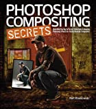Photoshop Compositing Secrets: Unlocking the Key to Perfect Selections & Amazing Photoshop Effects for Totally Realistic Composites