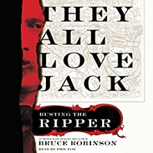They All Love Jack: Busting the Ripper (       UNABRIDGED) by Bruce Robinson Narrated by Phil Fox