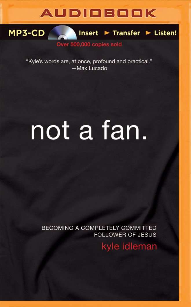 Not a Fan: Becoming a Completely Committed Follower of Jesus: Kyle ...