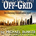 Surviving Off Off-Grid: Decolonizing the Industrial Mind (       UNABRIDGED) by Michael Bunker Narrated by James Killavey