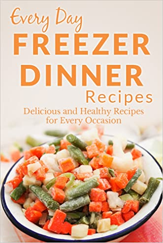 Freezer Dinner Recipes: Making Breakfast, Lunch or Dinner Has Never Been Faster! (Everyday Recipes)
