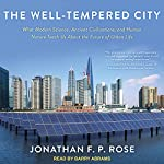 The Well-Tempered City: What Modern Science, Ancient Civilizations, and Human Nature Teach Us About the Future of Urban Life | Jonathan F. P. Rose