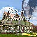Into the Future: Heritage Time Travel Romance Series, Book 2: PG-13 All Iowa Edition (       UNABRIDGED) by Dana Roquet Narrated by Denise van Venrooy