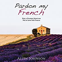 Pardon My French: How a Grumpy American Fell in Love with France Audiobook by Allen Johnson Narrated by David de Vries