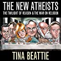 The New Atheists: The Twilight of Reason and the War on Religion Audiobook by Tina Beattie Narrated by Lynsey Frost