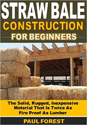 Straw Bale Construction: The Solid, Rugged, Inexpensive Material That Is Twice As  Fire Proof As Lumber written by Paul Forest