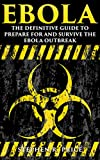 Ebola: The Definitive Guide to Prepare For and Survive the Ebola Outbreak