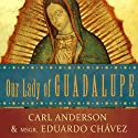 Our Lady of Guadalupe: Mother of the Civilization of Love Audiobook by Carl Anderson, Eduardo Chavez Narrated by John Allen Nelson