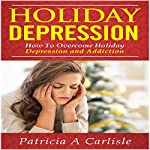 Holiday Depression: How to Overcome Depression and Addiction | Patricia A. Carlisle