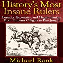 History's Most Insane Rulers: Lunatics, Eccentrics, and Megalomaniacs From Emperor Caligula to Kim Jong Il (       UNABRIDGED) by Michael Rank Narrated by Kevin Pierce