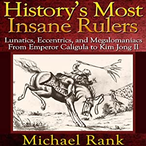 History's Most Insane Rulers: Lunatics, Eccentrics, and Megalomaniacs From Emperor Caligula to Kim Jong Il | [Michael Rank]