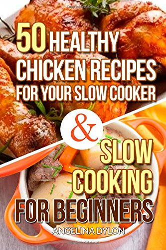 50 Healthy Chicken Recipes for Your Slow Cooker And Slow Cooking For Beginners - by Angelina Dylon
