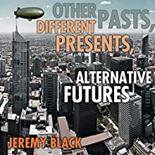 Other Pasts, Different Presents, Alternative Futures (       UNABRIDGED) by Jeremy M. Black Narrated by Charles Henderson Norman