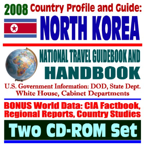 2008 Country Profile and Guide to North Korea - National Travel Guidebook and Handbook - Nuclear Weapons Program, Six-Party Talks, Hunger, USAID, Sanctions, Agriculture (Two CD-ROM Set)