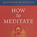 How to Meditate: A Practical Guide, Second Edition Audiobook by Kathleen McDonald, Robina Courtin - editor Narrated by Kate Udall