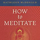 How to Meditate: A Practical Guide, Second Edition Hörbuch von Kathleen McDonald, Robina Courtin - editor Gesprochen von: Kate Udall