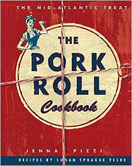 The Pork Roll Cookbook: Jenna Pizzi, Susan Sprague Yeske