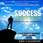 The Success Equation: Success + Attitude = Mastering Life: 13 Ways to Master Your Mindset & Adopt a Winning Attitude | Eric Laughton