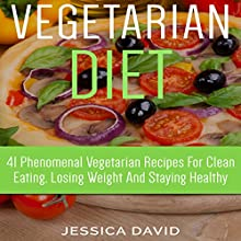 Vegetarian Diet: 41 Phenomenal Vegetarian Recipes for Clean Eating, Losing Weight and Staying Healthy Audiobook by Jessica David Narrated by Ralph L. Rati
