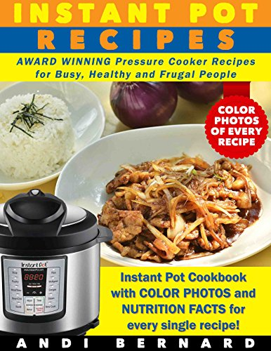 Instant Pot Recipes: Instant Pot Cookbook with COLOR PHOTOS and NUTRITION FACTS for every single recipe! AWARD WINNING Pressure Cooker Recipes for Busy, Healthy and Frugal People by Andi Bernard