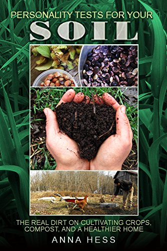 Personality Tests For Your Soil: The Real Dirt on Cultivating Crops, Compost, and a Healthier Home (The Ultimate...