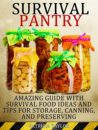 Survival Pantry: Amazing Guide with Survival Food Ideas and Tips for Storage, Canning and Preserving (Survival Pantry, Preppers Pantry, Prepper Survival) by Patricia Taylor Taylor